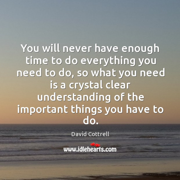 You will never have enough time to do everything you need to David Cottrell Picture Quote