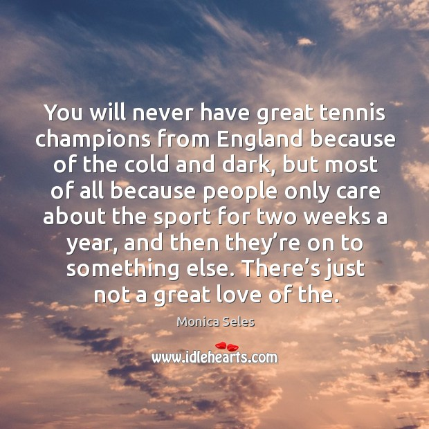 You will never have great tennis champions from england because of the cold and dark Image