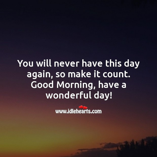 You will never have this day again, so make it count. Good Day Quotes Image