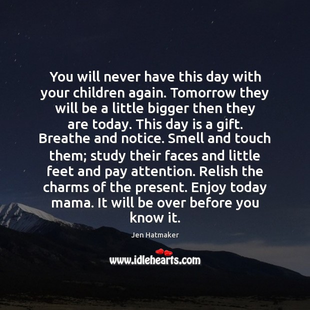 You will never have this day with your children again. Tomorrow they Jen Hatmaker Picture Quote