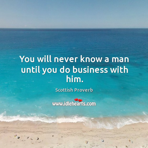 Image, You will never know a man until you do business with him.