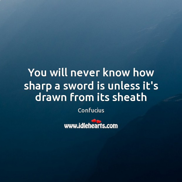 You will never know how sharp a sword is unless it's drawn from its sheath Confucius Picture Quote