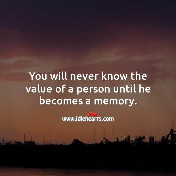You will never know the value of a person until he becomes a memory. Value Quotes Image
