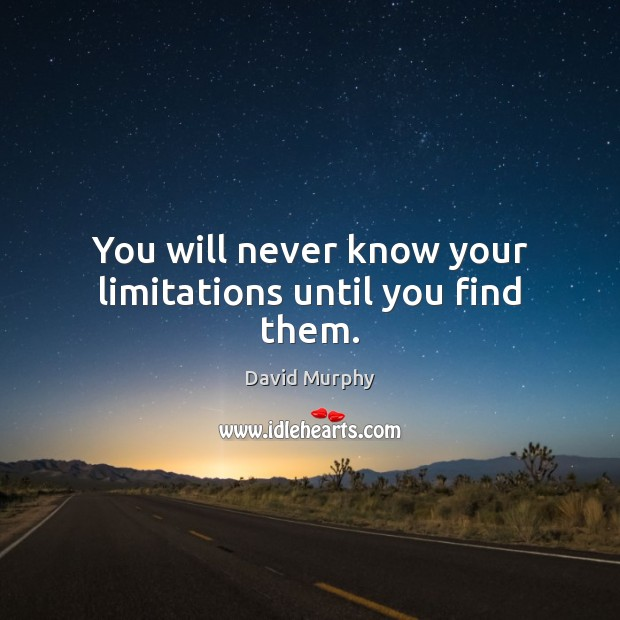 You will never know your limitations until you find them. Image