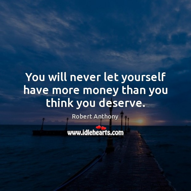 You will never let yourself have more money than you think you deserve. Robert Anthony Picture Quote