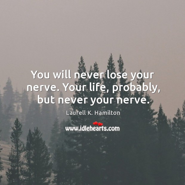 You will never lose your nerve. Your life, probably, but never your nerve. Image