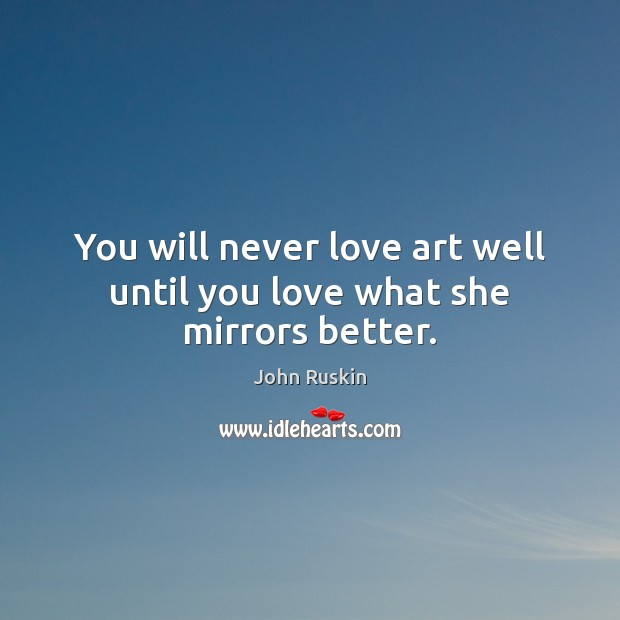 You will never love art well until you love what she mirrors better. Image