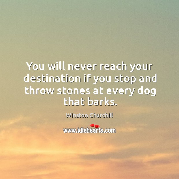 Image, You will never reach your destination if you stop and throw stones