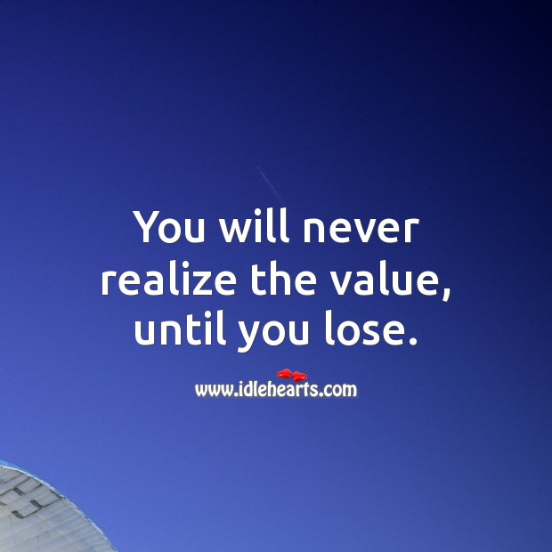 You will never realize the value of a person until you lose them. Realize Quotes Image