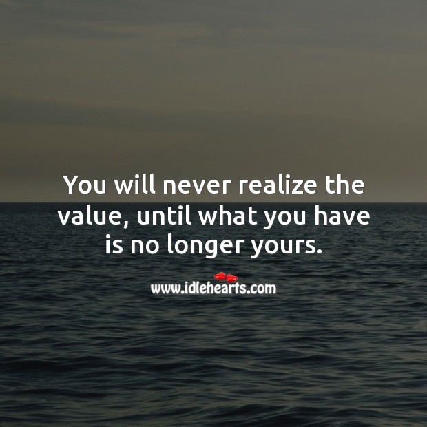 You will never realize the value, until what you have is no longer yours. Value Quotes Image