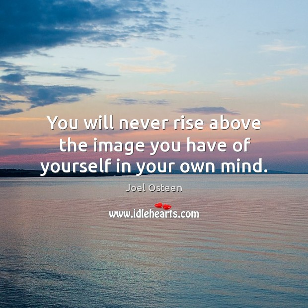 Image, You will never rise above the image you have of yourself in your own mind.