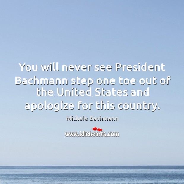 You will never see President Bachmann step one toe out of the Image