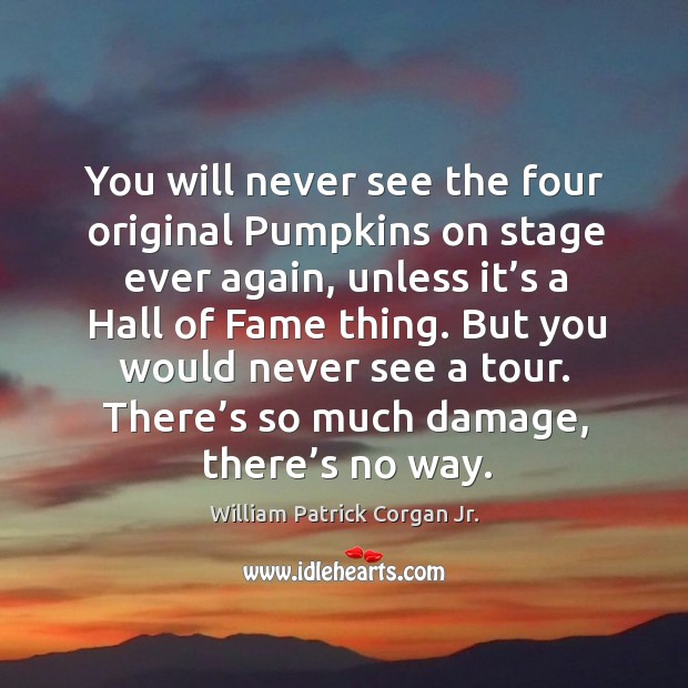 You will never see the four original pumpkins on stage ever again, unless it's a hall of fame thing. Image