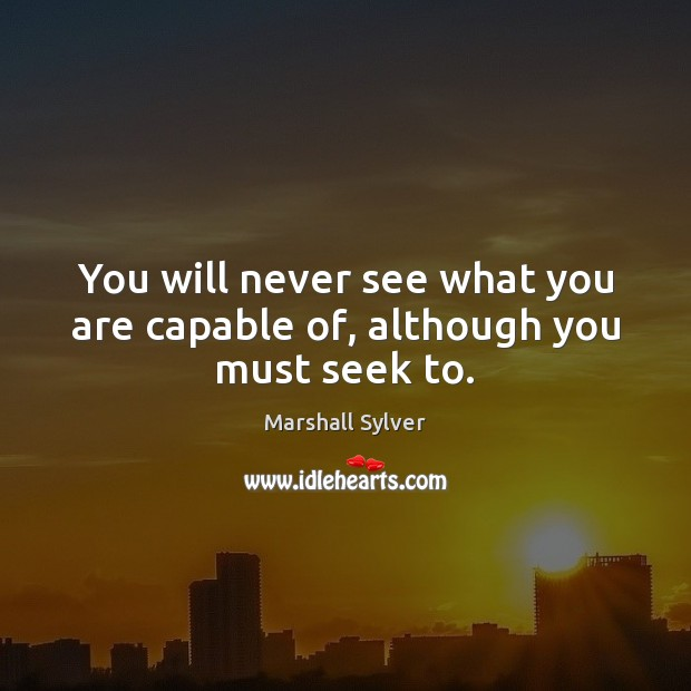 You will never see what you are capable of, although you must seek to. Marshall Sylver Picture Quote