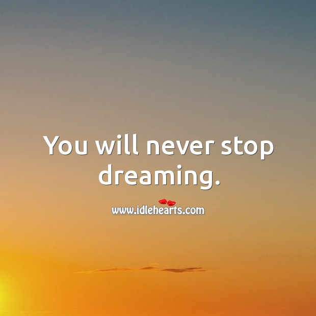You will never stop dreaming. Image