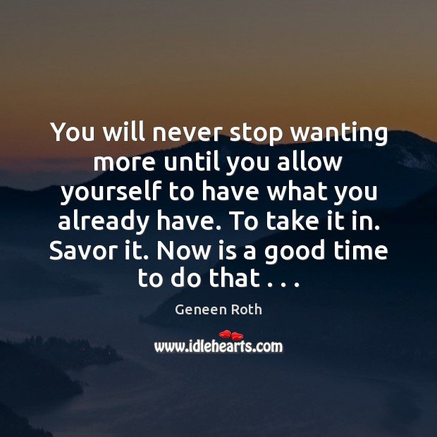 You will never stop wanting more until you allow yourself to have Geneen Roth Picture Quote