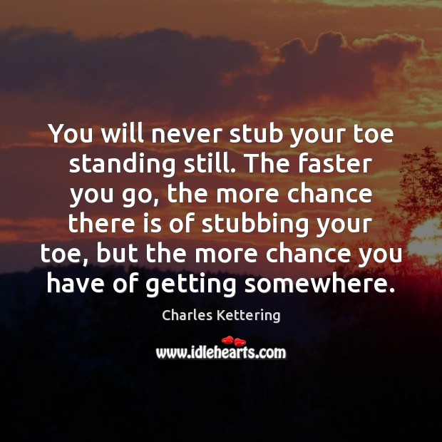 You will never stub your toe standing still. The faster you go, Charles Kettering Picture Quote