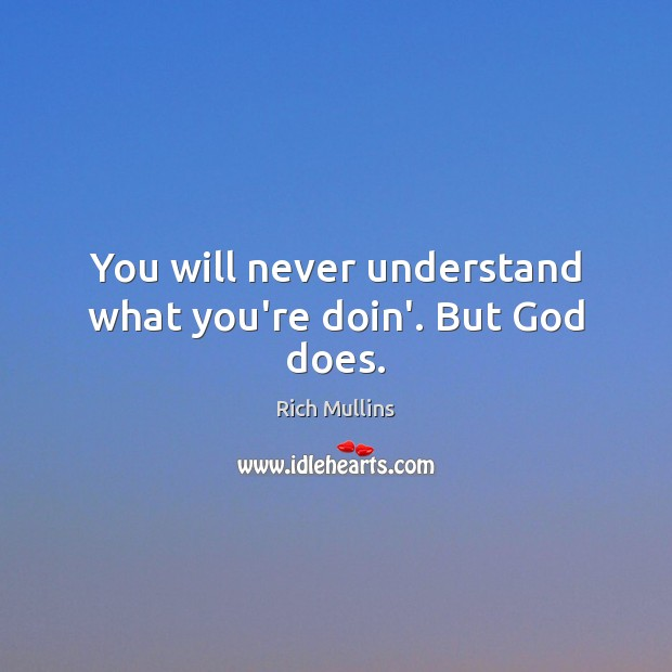 Image, You will never understand what you're doin'. But God does.