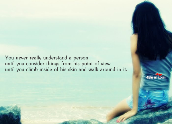 You Never Really Understand A Person Until You Are In Their Shoes