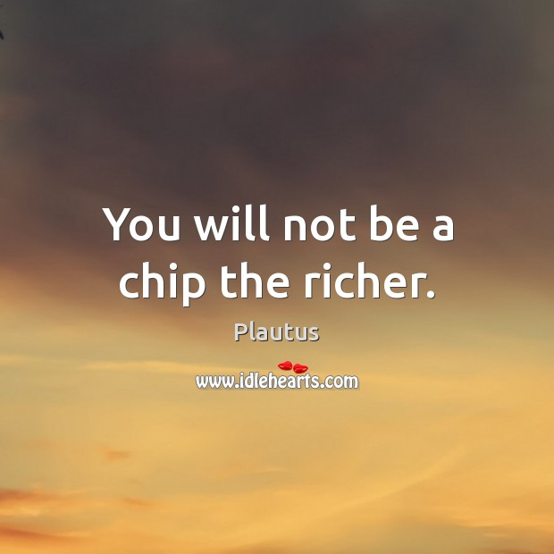You will not be a chip the richer. Image