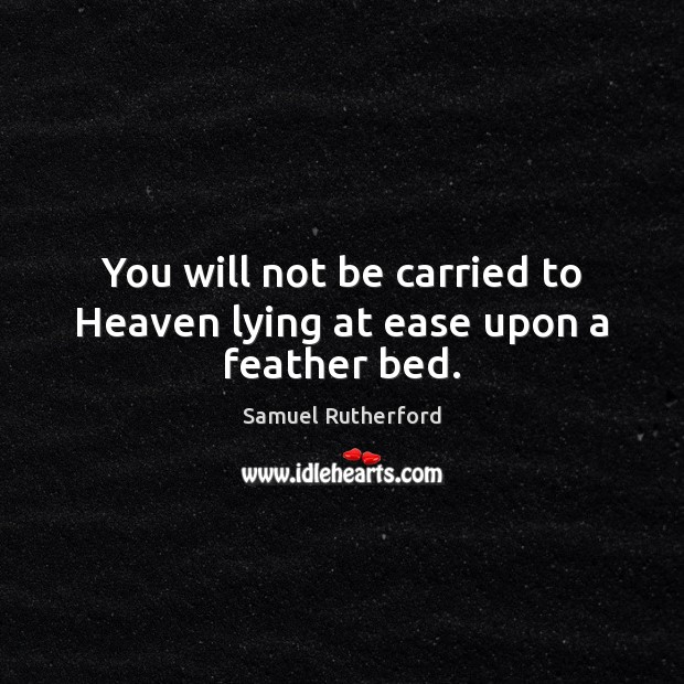You will not be carried to Heaven lying at ease upon a feather bed. Samuel Rutherford Picture Quote
