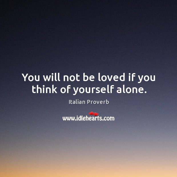 You will not be loved if you think of yourself alone. Image