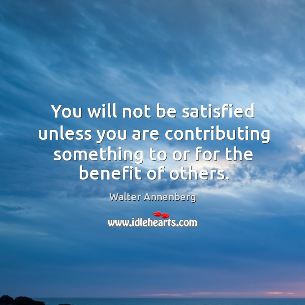You will not be satisfied unless you are contributing something to or for the benefit of others. Image