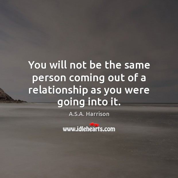 Image, You will not be the same person coming out of a relationship as you were going into it.