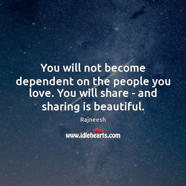 You will not become dependent on the people you love. You will Rajneesh Picture Quote