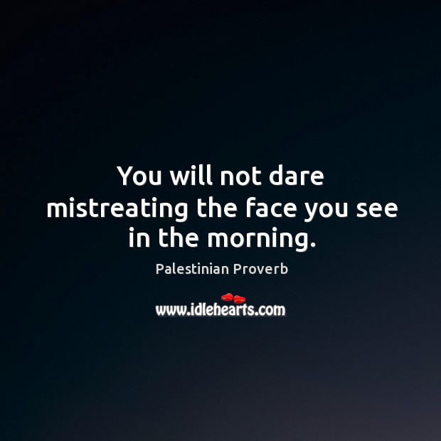 You will not dare mistreating the face you see in the morning. Palestinian Proverbs Image