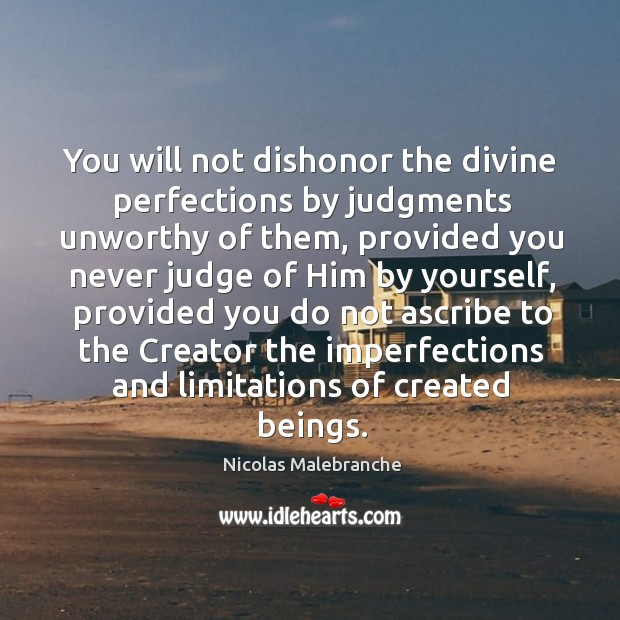 You will not dishonor the divine perfections by judgments unworthy of them Nicolas Malebranche Picture Quote