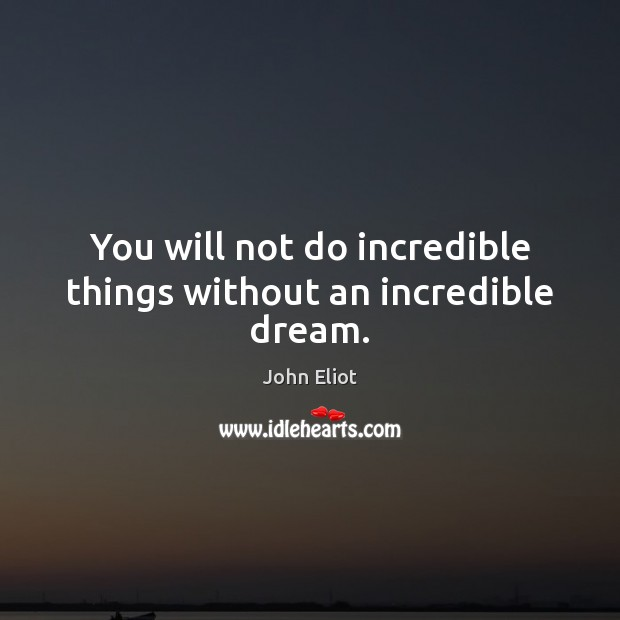 You will not do incredible things without an incredible dream. John Eliot Picture Quote