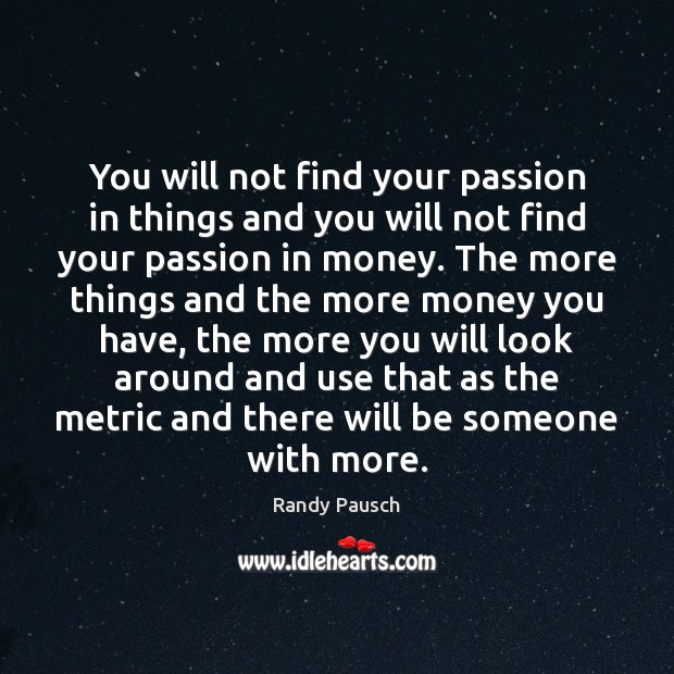 You will not find your passion in things and you will not Randy Pausch Picture Quote