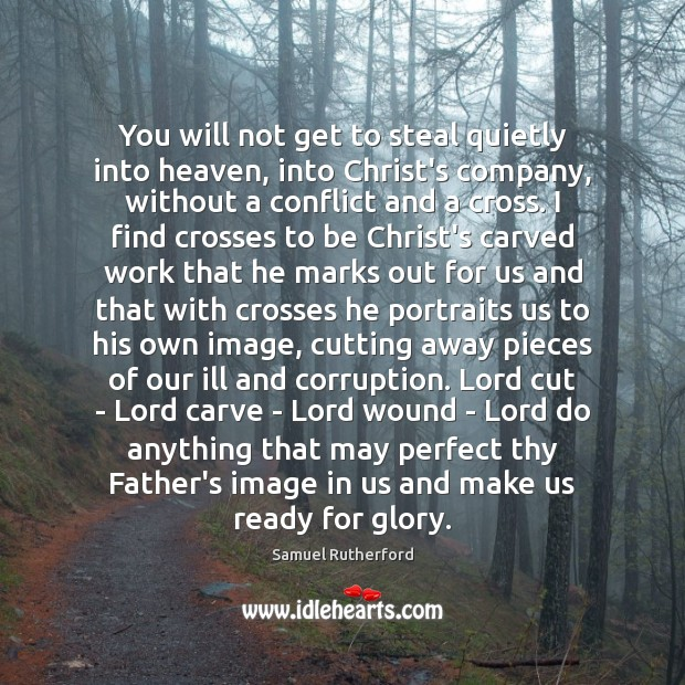 You will not get to steal quietly into heaven, into Christ's company, Samuel Rutherford Picture Quote