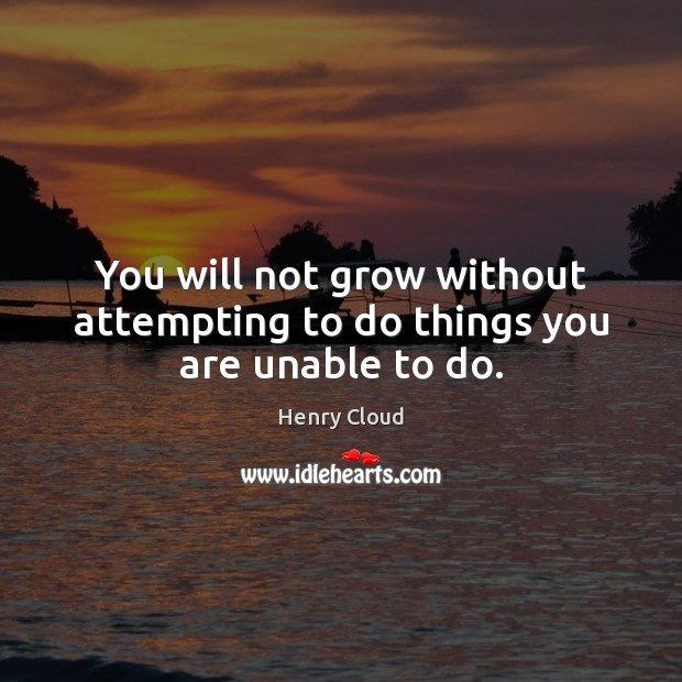 You will not grow without attempting to do things you are unable to do. Henry Cloud Picture Quote