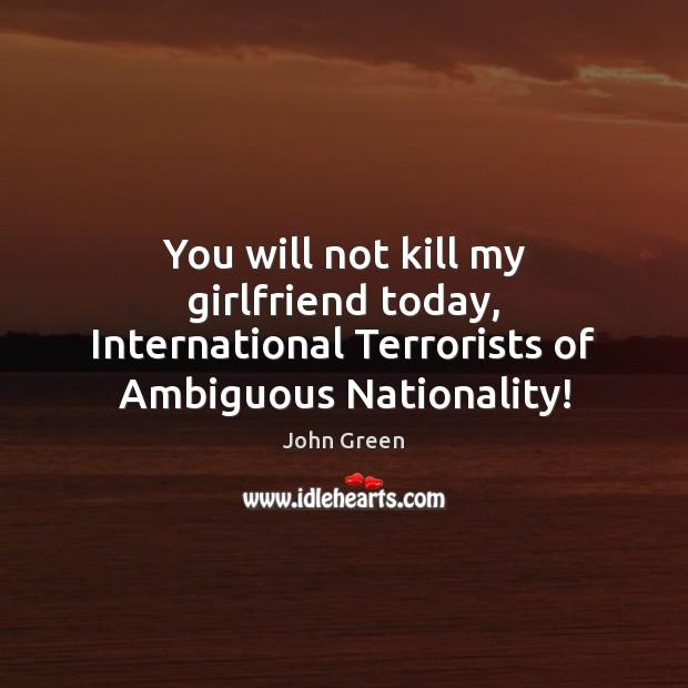 Image, You will not kill my girlfriend today, International Terrorists of Ambiguous Nationality!