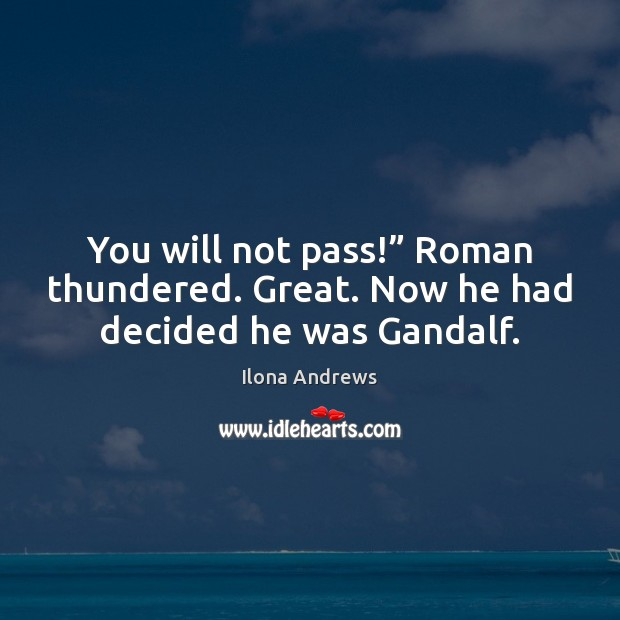 """You will not pass!"""" Roman thundered. Great. Now he had decided he was Gandalf. Image"""