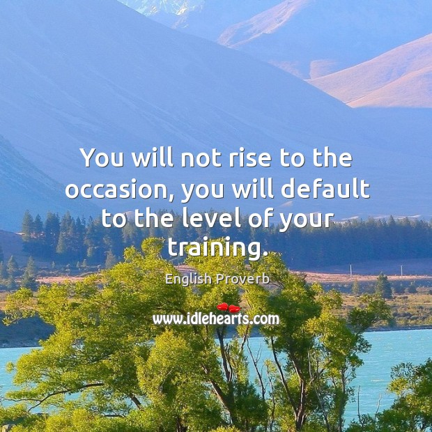 Image, You will not rise to the occasion, you will default to the level of your training.