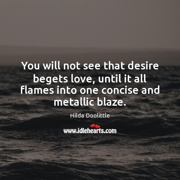 You will not see that desire begets love, until it all flames Hilda Doolittle Picture Quote