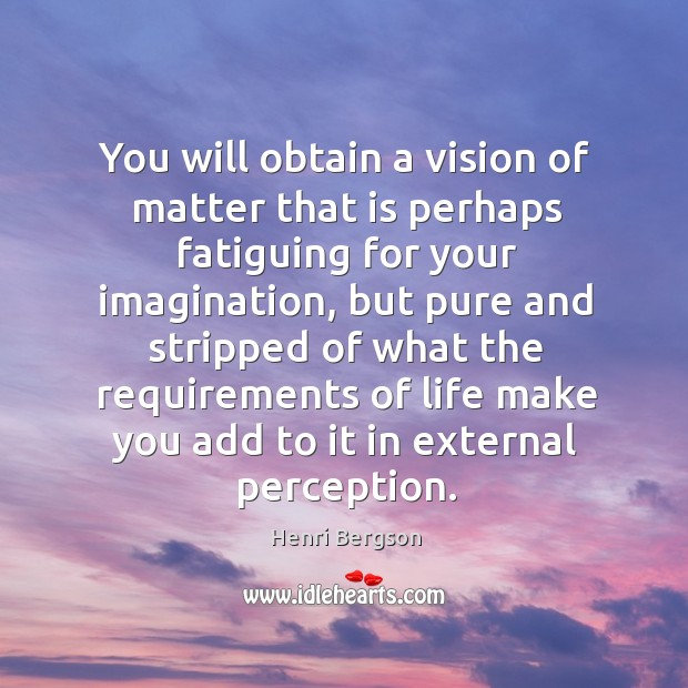 You will obtain a vision of matter that is perhaps fatiguing for your imagination Henri Bergson Picture Quote