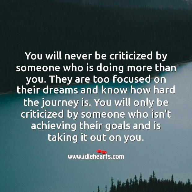 You will only be criticized by someone who isn't achieving their goals. Criticize Quotes Image