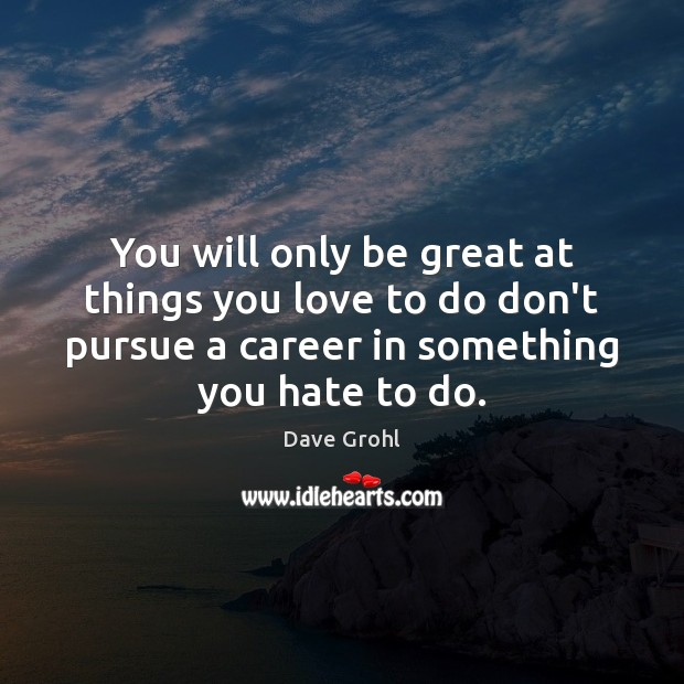 Image, You will only be great at things you love to do don't