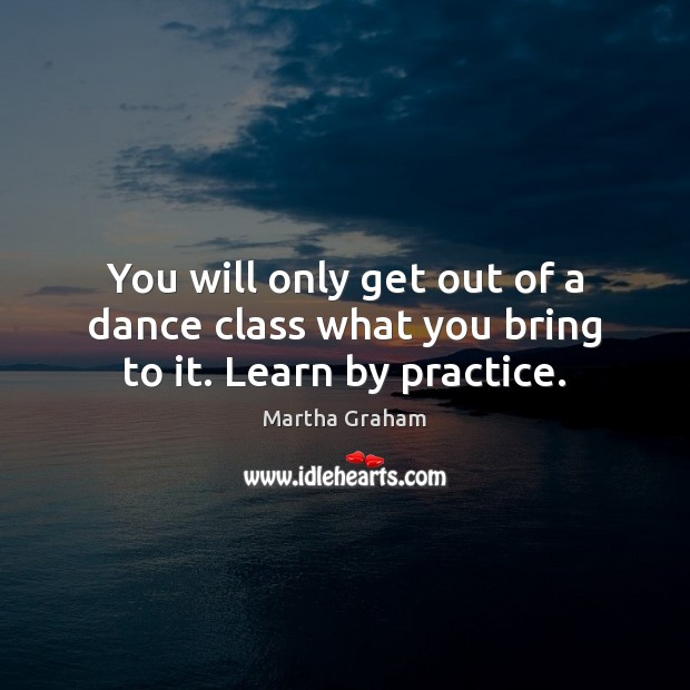 You will only get out of a dance class what you bring to it. Learn by practice. Martha Graham Picture Quote