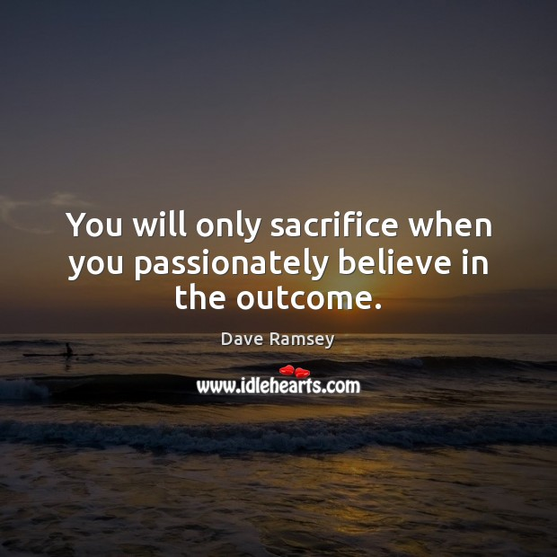 You will only sacrifice when you passionately believe in the outcome. Dave Ramsey Picture Quote
