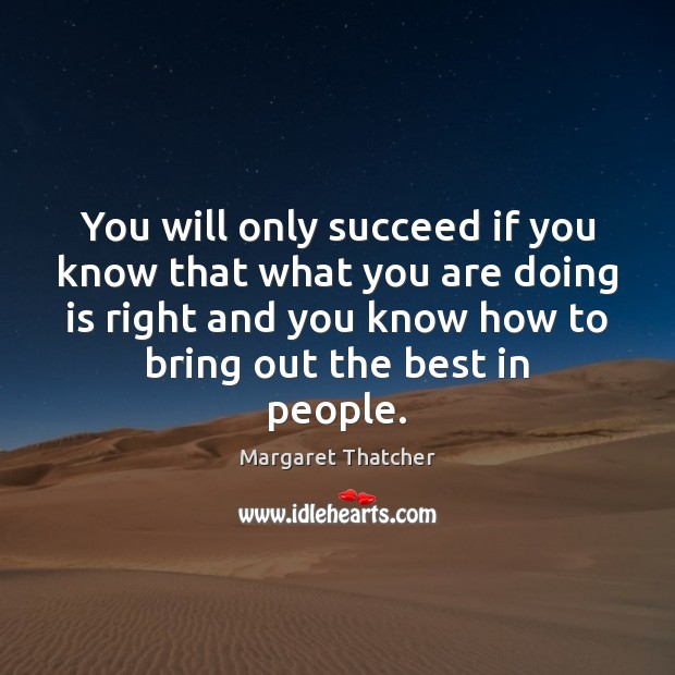 You will only succeed if you know that what you are doing Margaret Thatcher Picture Quote