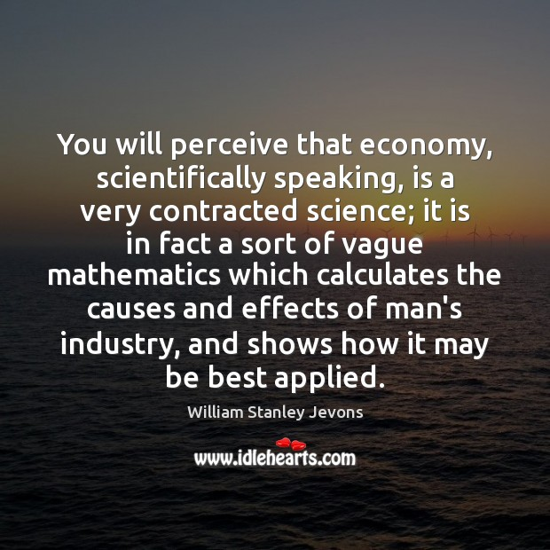 You will perceive that economy, scientifically speaking, is a very contracted science; William Stanley Jevons Picture Quote