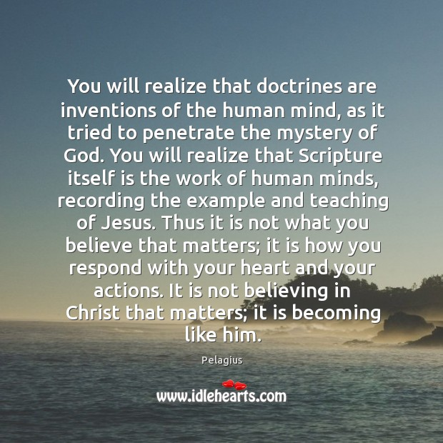 You will realize that doctrines are inventions of the human mind, as Image