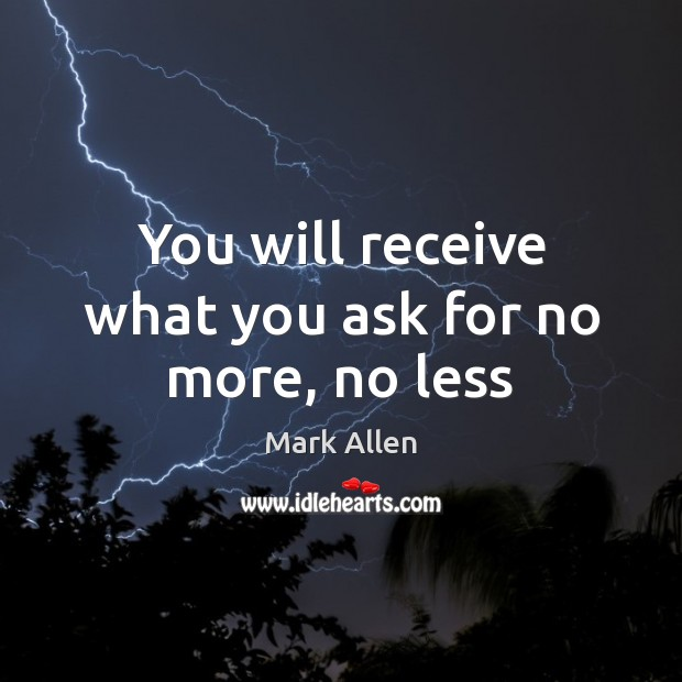 You will receive what you ask for no more, no less Image