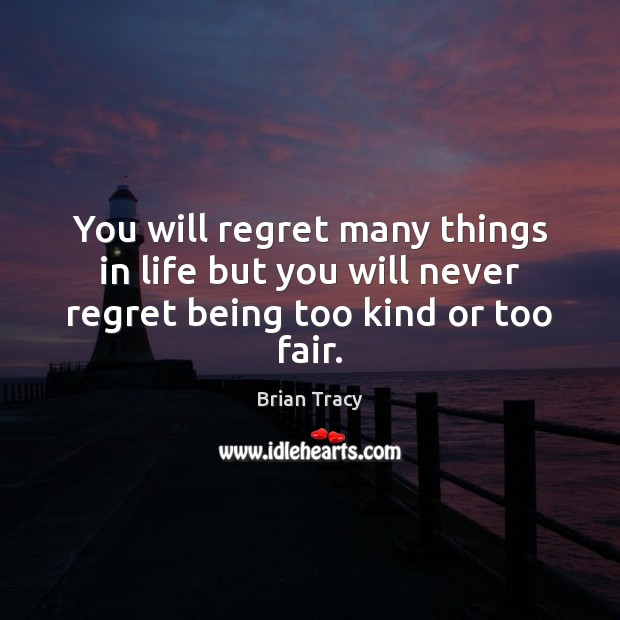 You will regret many things in life but you will never regret being too kind or too fair. Never Regret Quotes Image