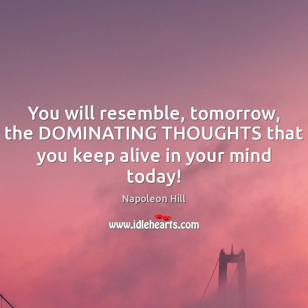 You will resemble, tomorrow, the DOMINATING THOUGHTS that you keep alive in Image